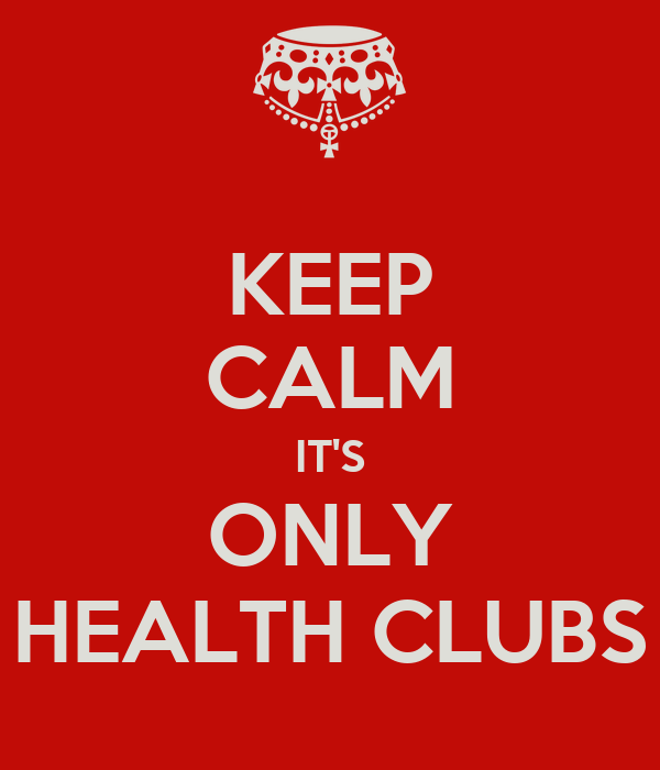 KEEP CALM IT'S ONLY HEALTH CLUBS