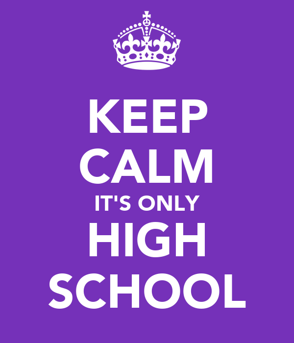 KEEP CALM IT'S ONLY HIGH SCHOOL
