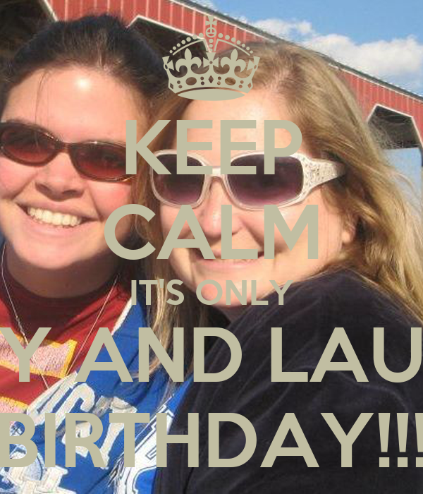 KEEP CALM IT'S ONLY HOLLY AND LAUREN'S BIRTHDAY!!!