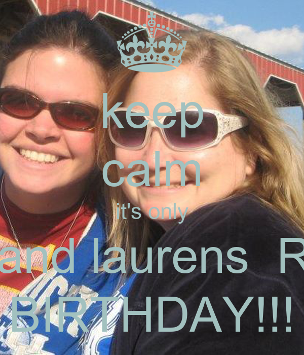 keep calm it's only holly and laurens  REN'S BIRTHDAY!!!
