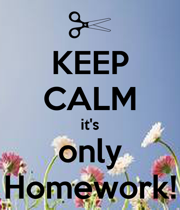 KEEP CALM it's only Homework!