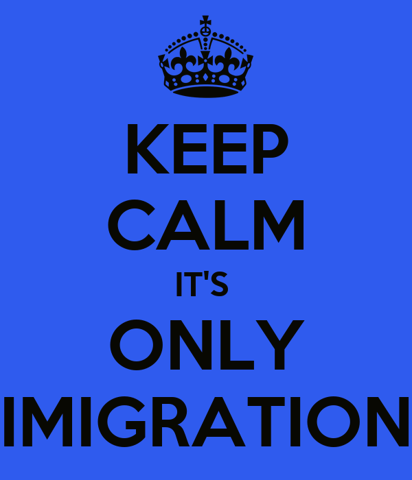 KEEP CALM IT'S  ONLY IMIGRATION