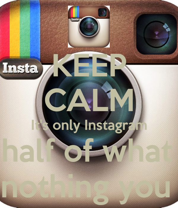 KEEP CALM It's only Instagram Believe half of what you see And nothing you read