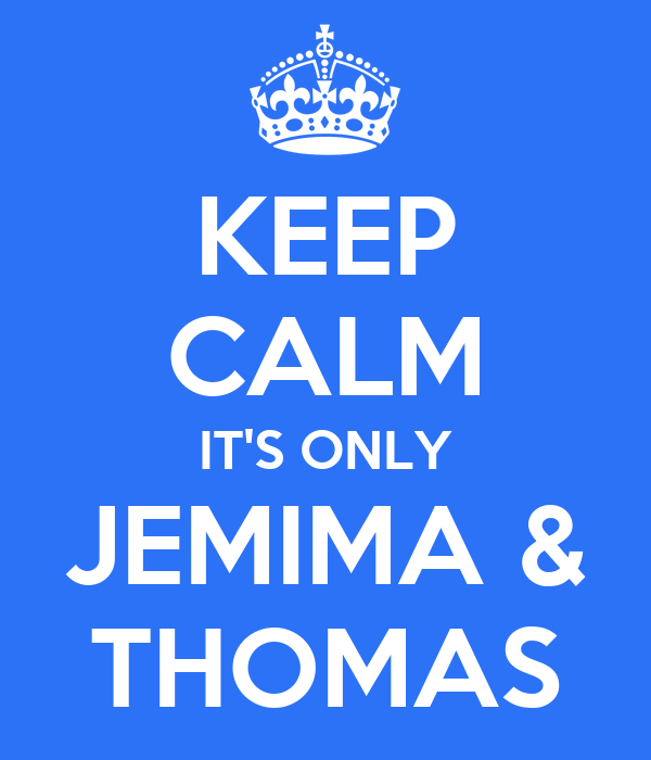 KEEP CALM IT'S ONLY JEMIMA & THOMAS