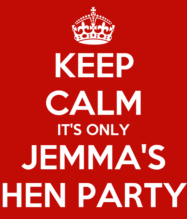 KEEP CALM IT'S ONLY JEMMA'S HEN PARTY