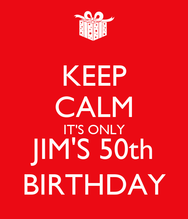 KEEP CALM IT'S ONLY JIM'S 50th BIRTHDAY