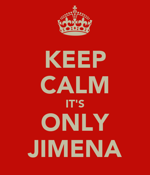 KEEP CALM IT'S ONLY JIMENA