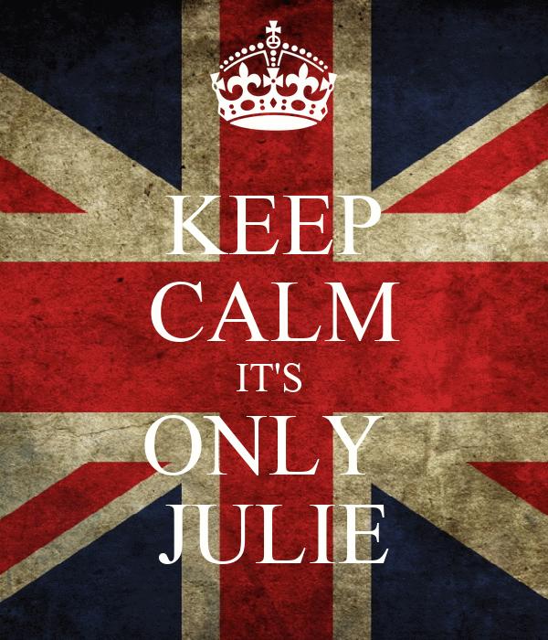 KEEP CALM IT'S  ONLY  JULIE