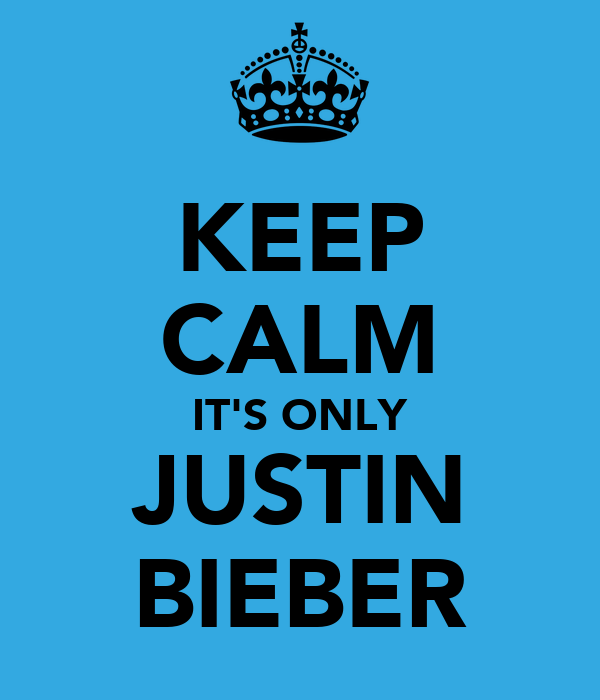 KEEP CALM IT'S ONLY JUSTIN BIEBER