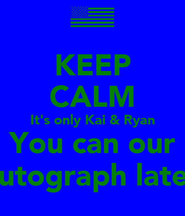 KEEP CALM It's only Kai & Ryan You can our Autograph later