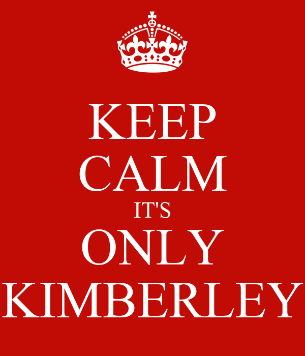 KEEP CALM IT'S ONLY KIMBERLEY