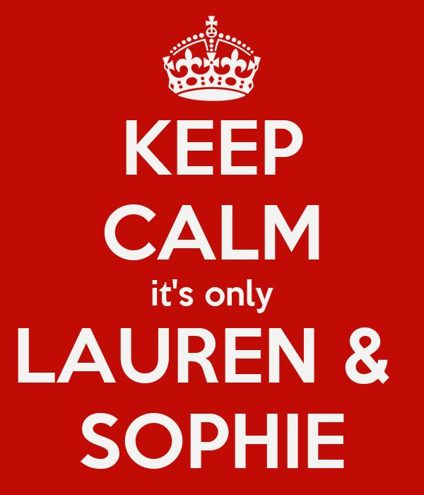 KEEP CALM it's only LAUREN &  SOPHIE