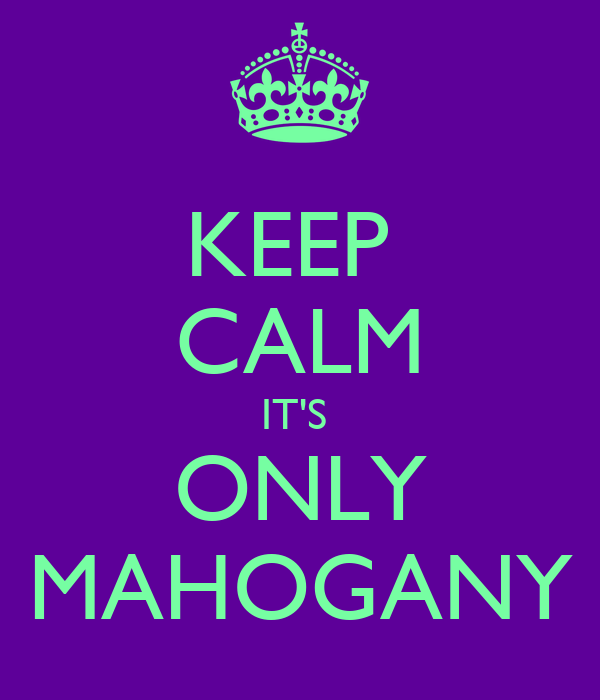 KEEP  CALM IT'S  ONLY MAHOGANY