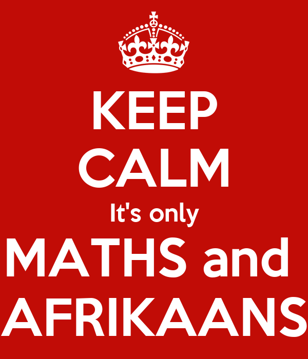 KEEP CALM It's only MATHS and  AFRIKAANS