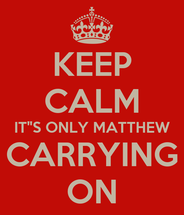 """KEEP CALM IT""""S ONLY MATTHEW CARRYING ON"""