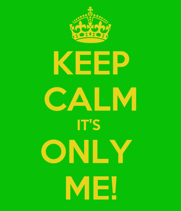KEEP CALM IT'S  ONLY  ME!