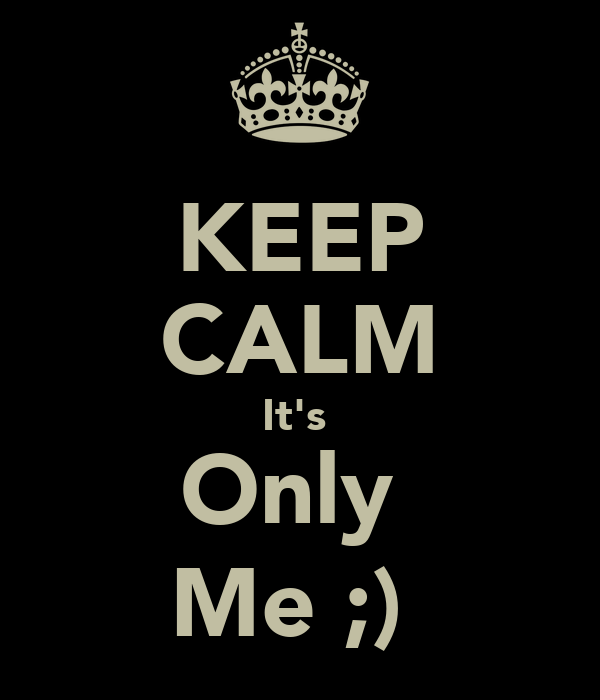 KEEP CALM It's  Only  Me ;)
