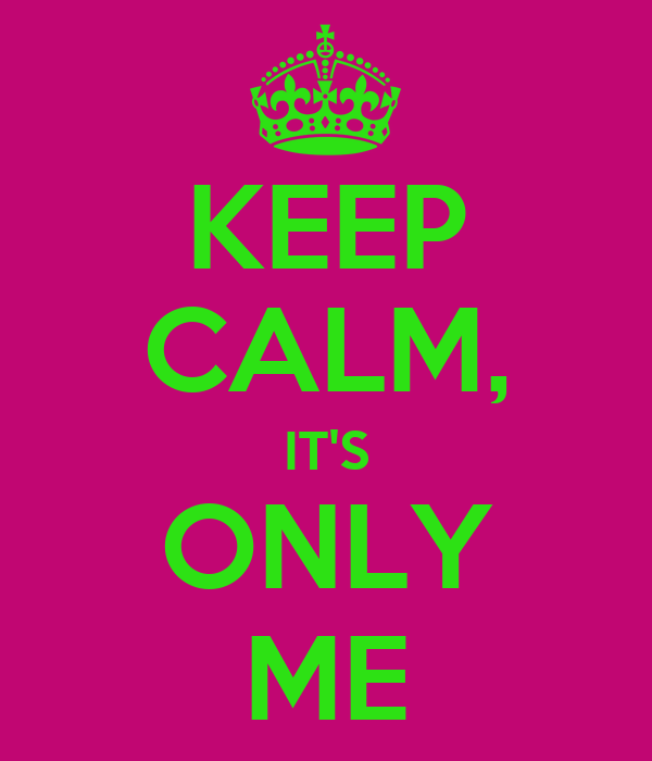 KEEP CALM, IT'S ONLY ME