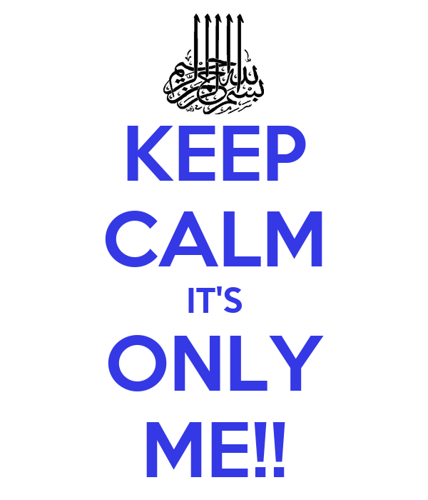KEEP CALM IT'S ONLY ME!!