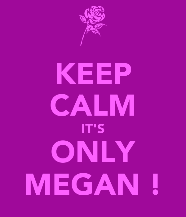 KEEP CALM IT'S ONLY MEGAN !