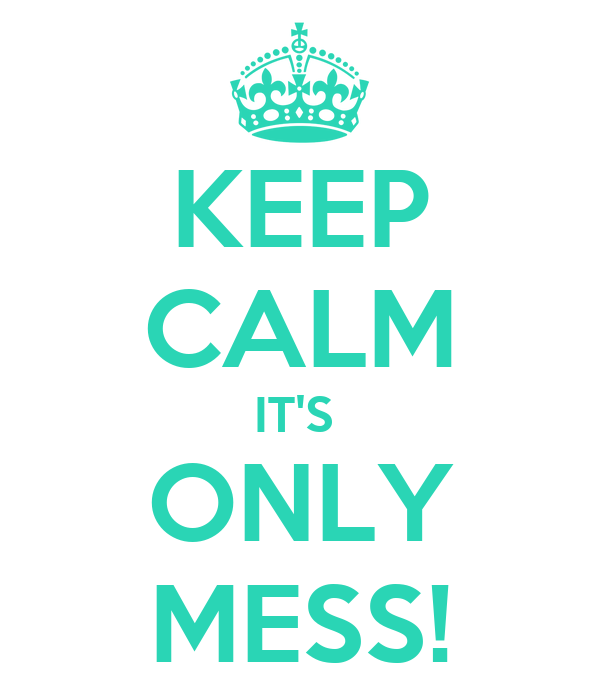 KEEP CALM IT'S  ONLY MESS!