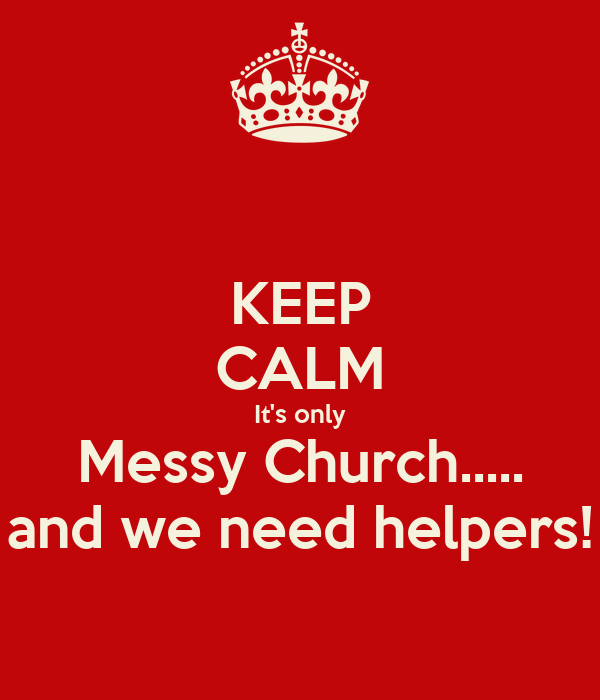 KEEP CALM It's only Messy Church..... and we need helpers!