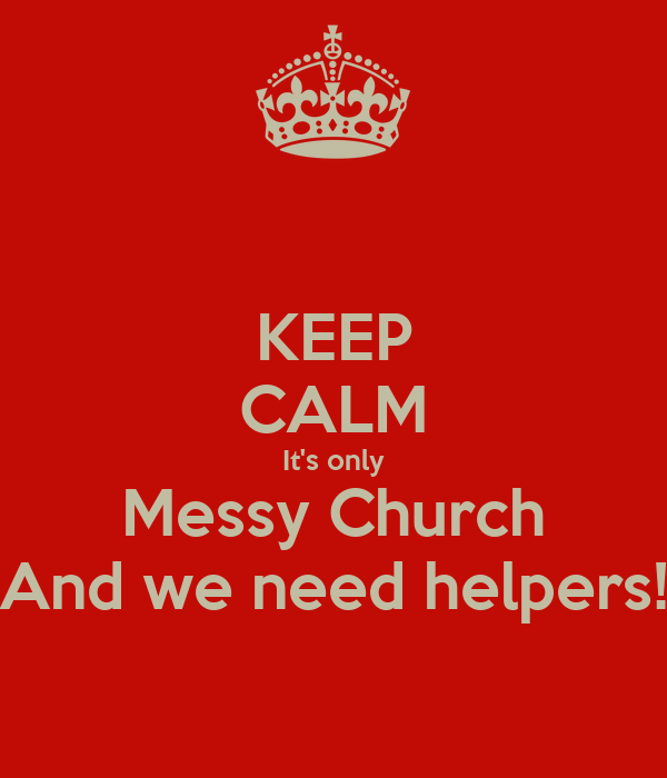 KEEP CALM It's only Messy Church And we need helpers!