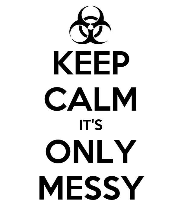 KEEP CALM IT'S ONLY MESSY
