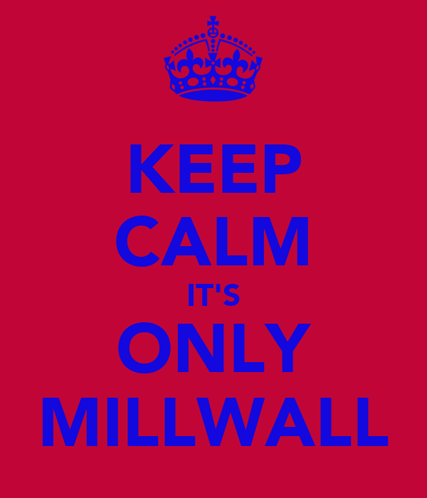 KEEP CALM IT'S ONLY MILLWALL