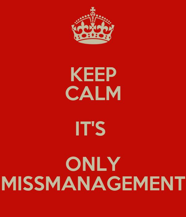 KEEP CALM IT'S  ONLY MISSMANAGEMENT