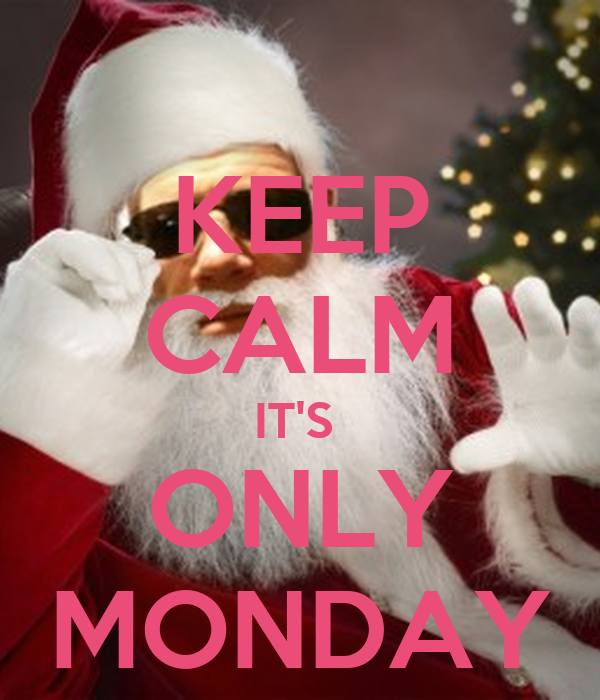 KEEP CALM IT'S  ONLY MONDAY