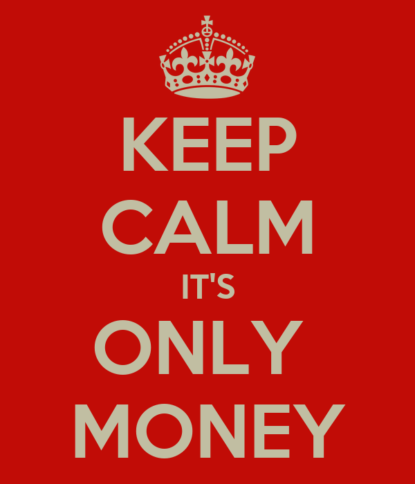 KEEP CALM IT'S ONLY  MONEY