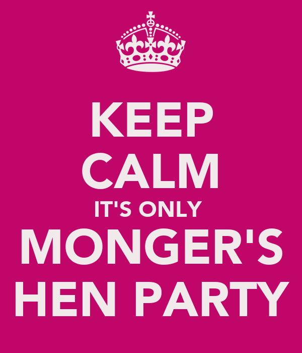 KEEP CALM IT'S ONLY  MONGER'S HEN PARTY