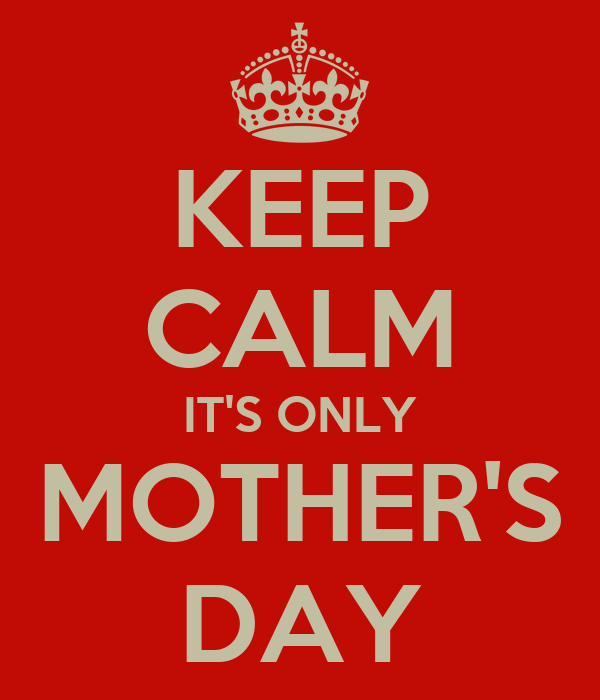 KEEP CALM IT'S ONLY MOTHER'S DAY