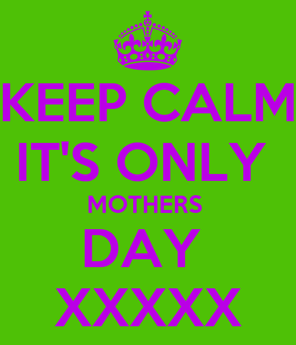 KEEP CALM IT'S ONLY  MOTHERS  DAY  XXXXX