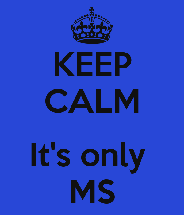 KEEP CALM  It's only  MS