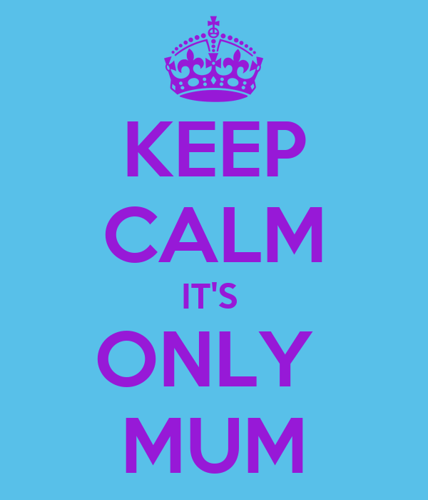 KEEP CALM IT'S  ONLY  MUM