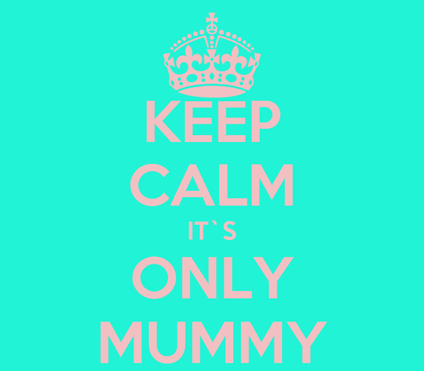 KEEP CALM IT`S ONLY MUMMY