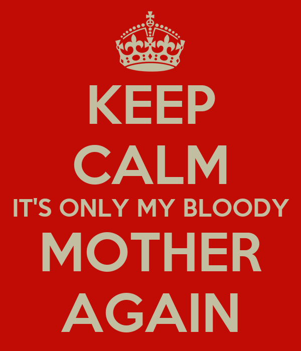KEEP CALM IT'S ONLY MY BLOODY MOTHER AGAIN