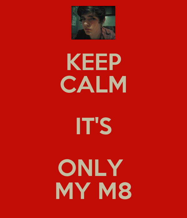 KEEP CALM IT'S ONLY  MY M8