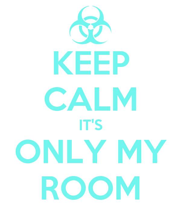 KEEP CALM IT'S ONLY MY ROOM