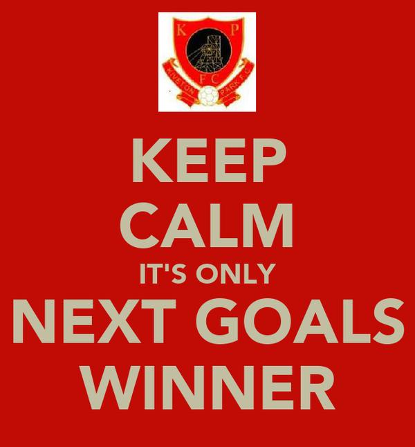 KEEP CALM IT'S ONLY NEXT GOALS WINNER