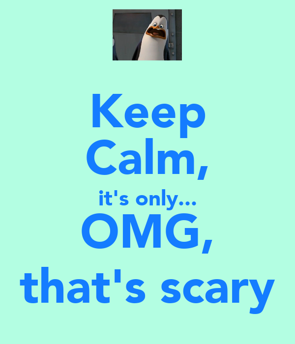 Keep Calm, it's only... OMG, that's scary