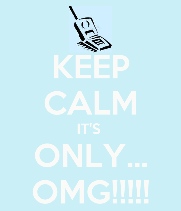 KEEP CALM IT'S  ONLY... OMG!!!!!