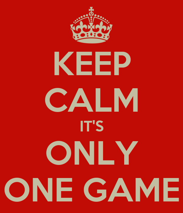 KEEP CALM IT'S ONLY ONE GAME