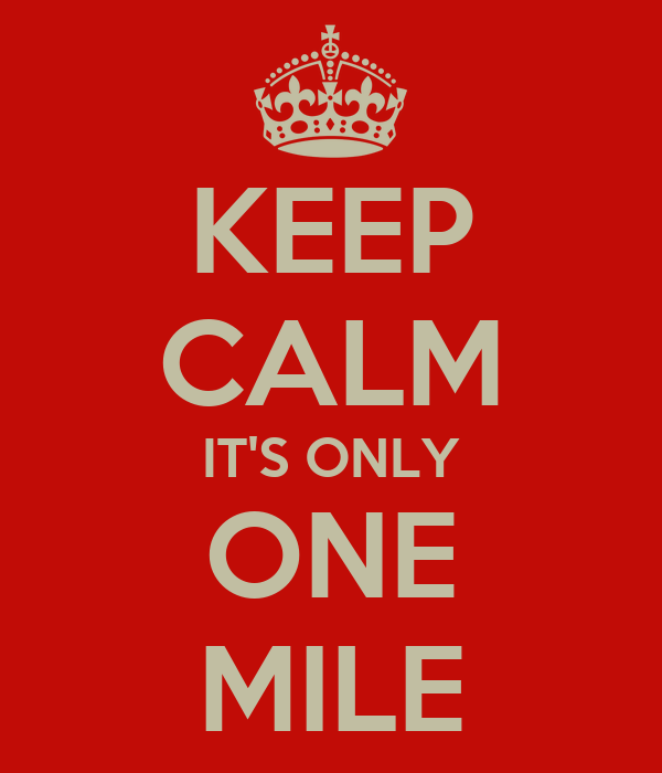 KEEP CALM IT'S ONLY ONE MILE