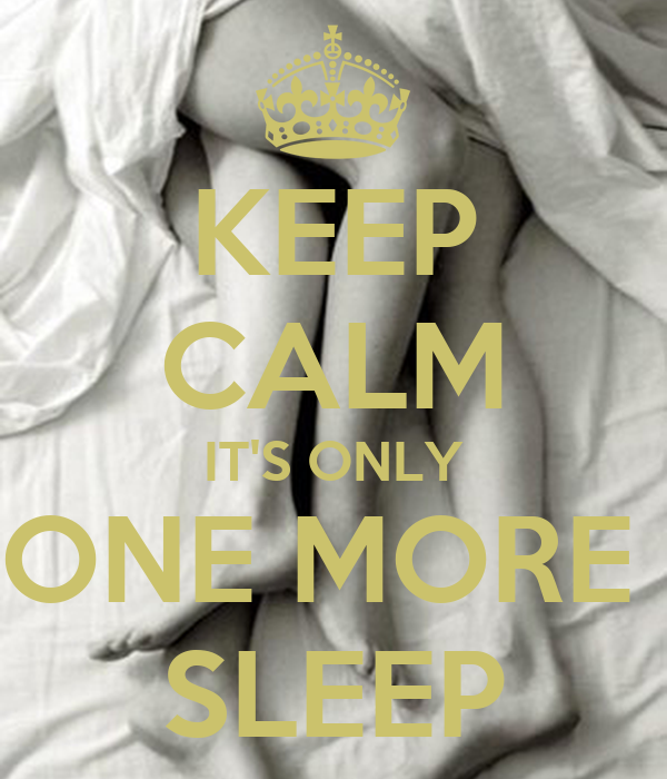 KEEP CALM IT'S ONLY ONE MORE  SLEEP