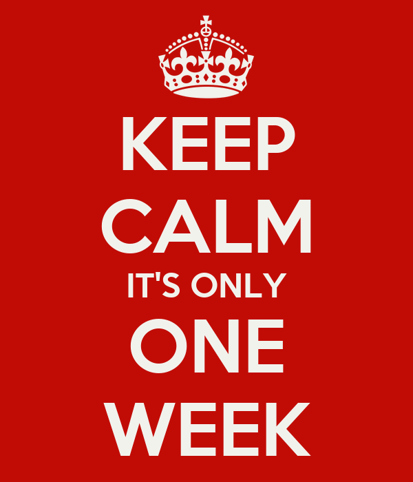 KEEP CALM IT'S ONLY ONE WEEK
