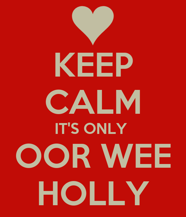 KEEP CALM IT'S ONLY  OOR WEE HOLLY