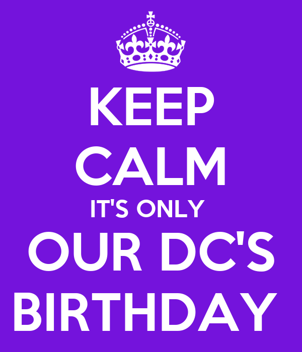 KEEP CALM IT'S ONLY  OUR DC'S BIRTHDAY